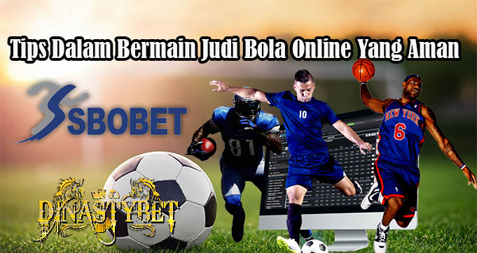 Tips Dalam Bermain Judi Bola Online Yang Aman
